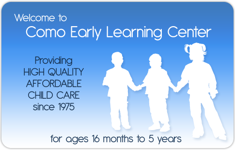 Welcome to Como Early Learning Center - Providing HIGH QUALITY AFFORDABLE CHILD CARE since 1975.